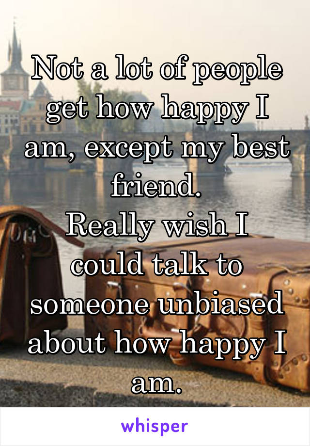 Not a lot of people get how happy I am, except my best friend. Really wish I could talk to someone unbiased about how happy I am.