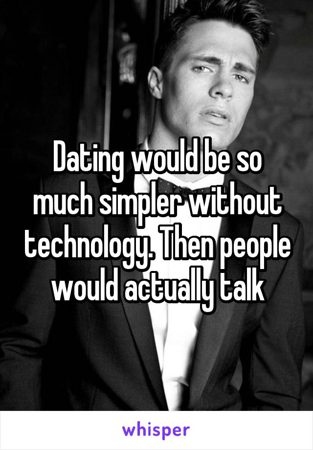 Dating would be so much simpler without technology. Then people would actually talk