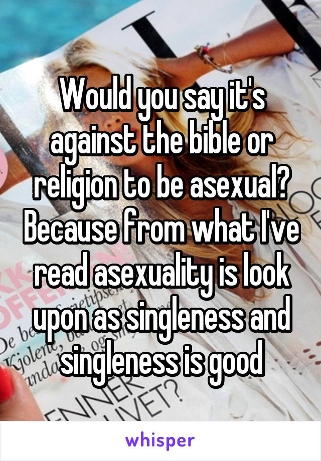 Would you say it's against the bible or religion to be asexual? Because from what I've read asexuality is look upon as singleness and singleness is good