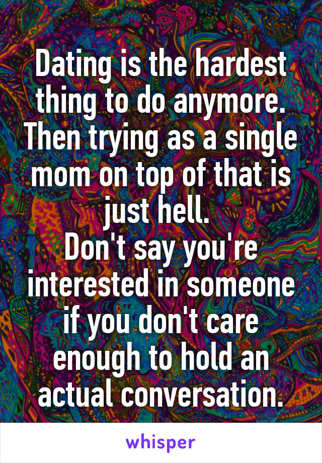 Dating is the hardest thing to do anymore. Then trying as a single mom on top of that is just hell.  Don't say you're interested in someone if you don't care enough to hold an actual conversation.