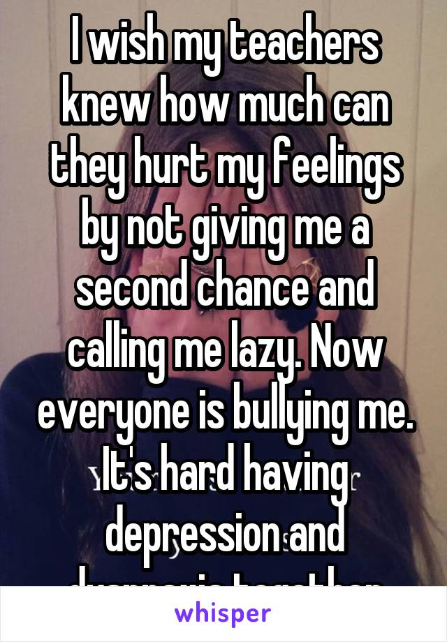 I wish my teachers knew how much can they hurt my feelings by not giving me a second chance and calling me lazy. Now everyone is bullying me. It's hard having depression and dyspraxia together