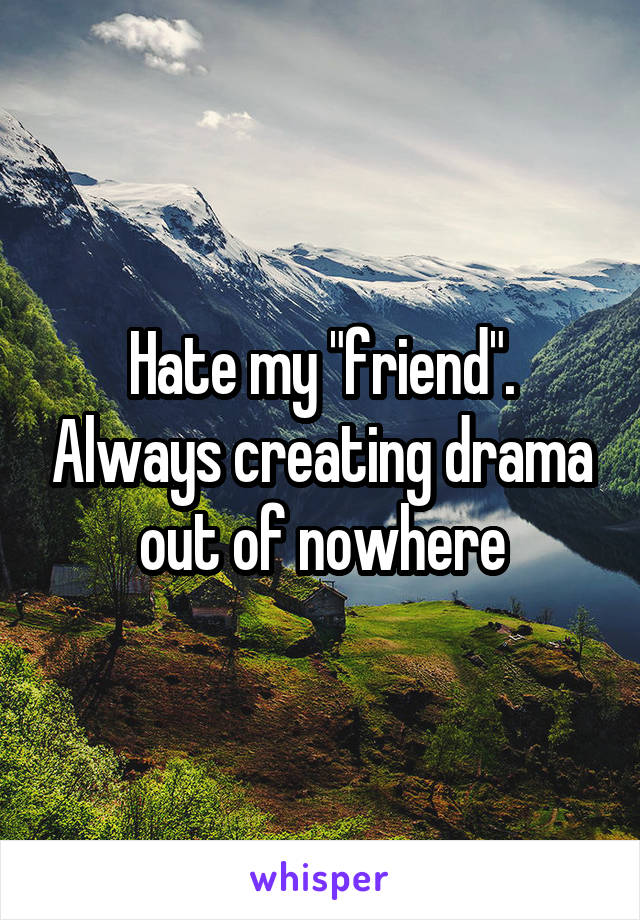 "Hate my ""friend"". Always creating drama out of nowhere"