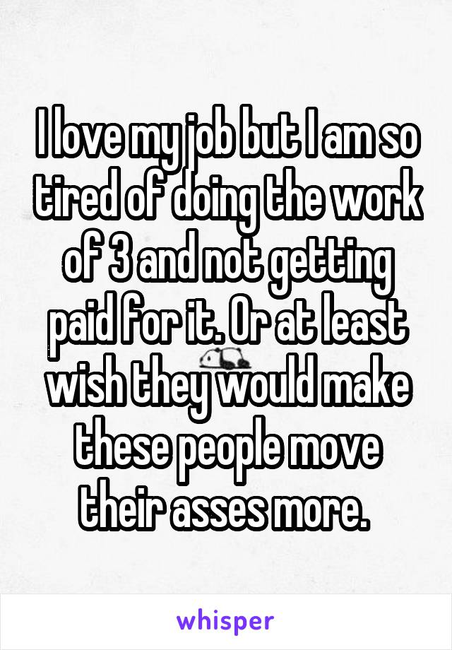 I love my job but I am so tired of doing the work of 3 and not getting paid for it. Or at least wish they would make these people move their asses more.