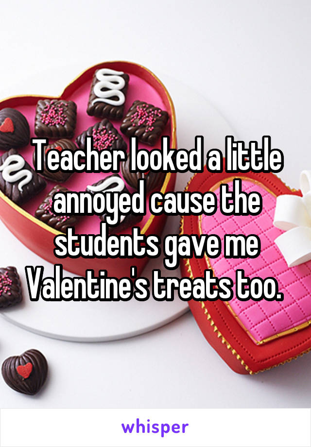 Teacher looked a little annoyed cause the students gave me Valentine's treats too.