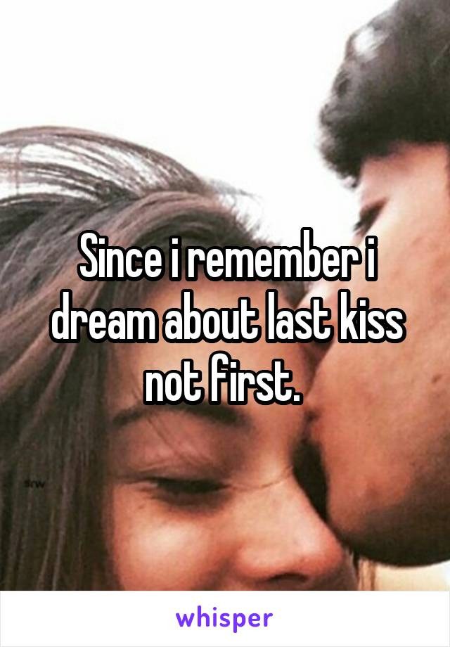 Since i remember i dream about last kiss not first.