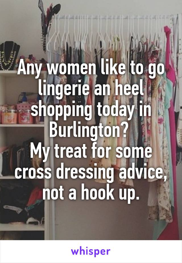 Any women like to go lingerie an heel shopping today in Burlington?  My treat for some cross dressing advice, not a hook up.