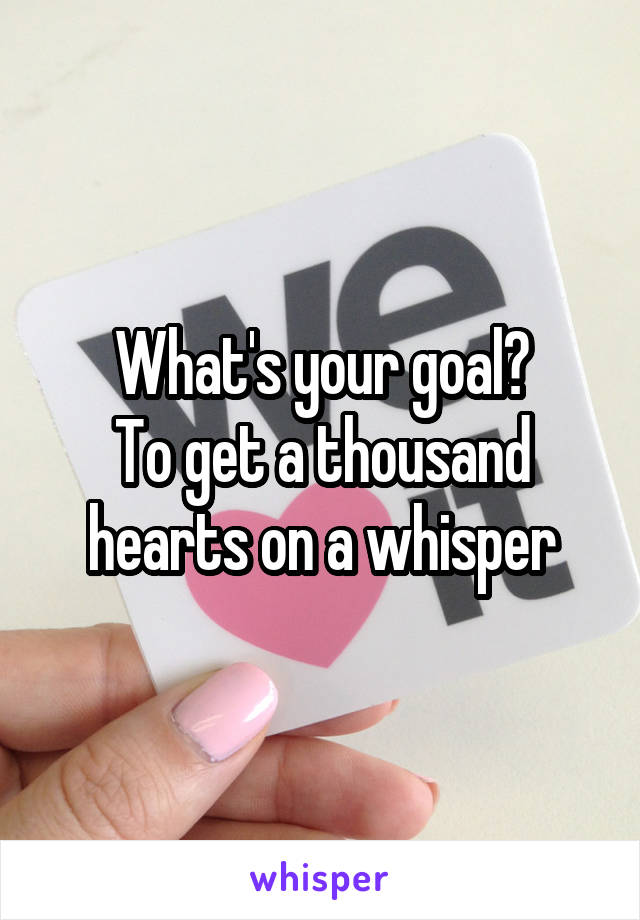 What's your goal? To get a thousand hearts on a whisper