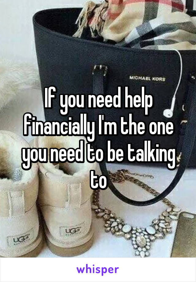 If you need help financially I'm the one you need to be talking to