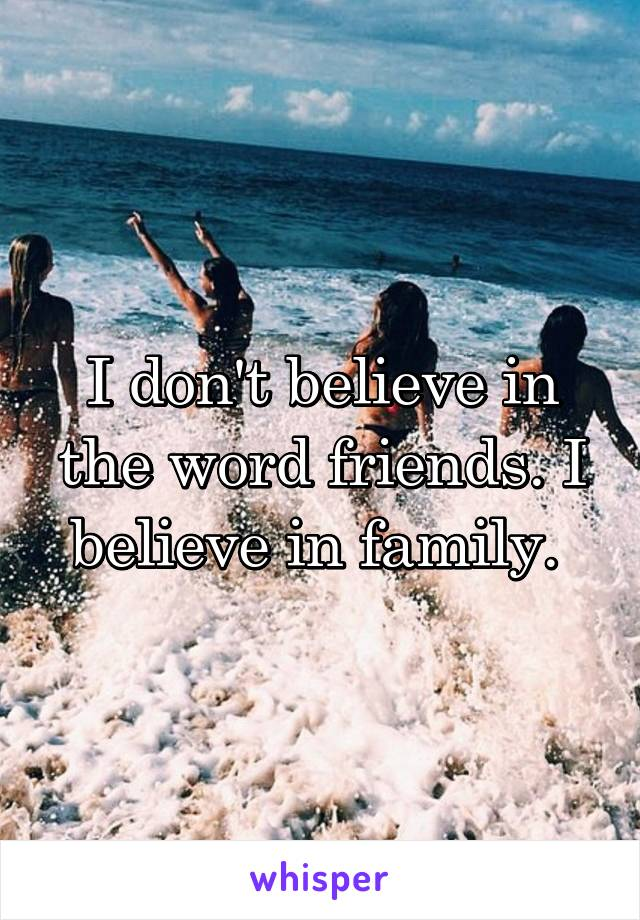 I don't believe in the word friends. I believe in family.