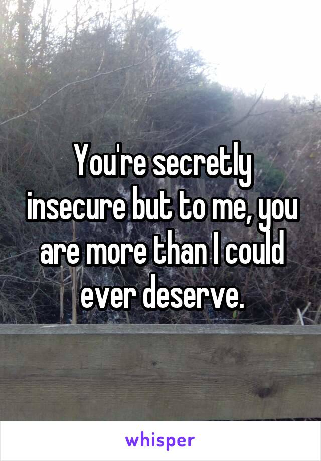 You're secretly insecure but to me, you are more than I could ever deserve.