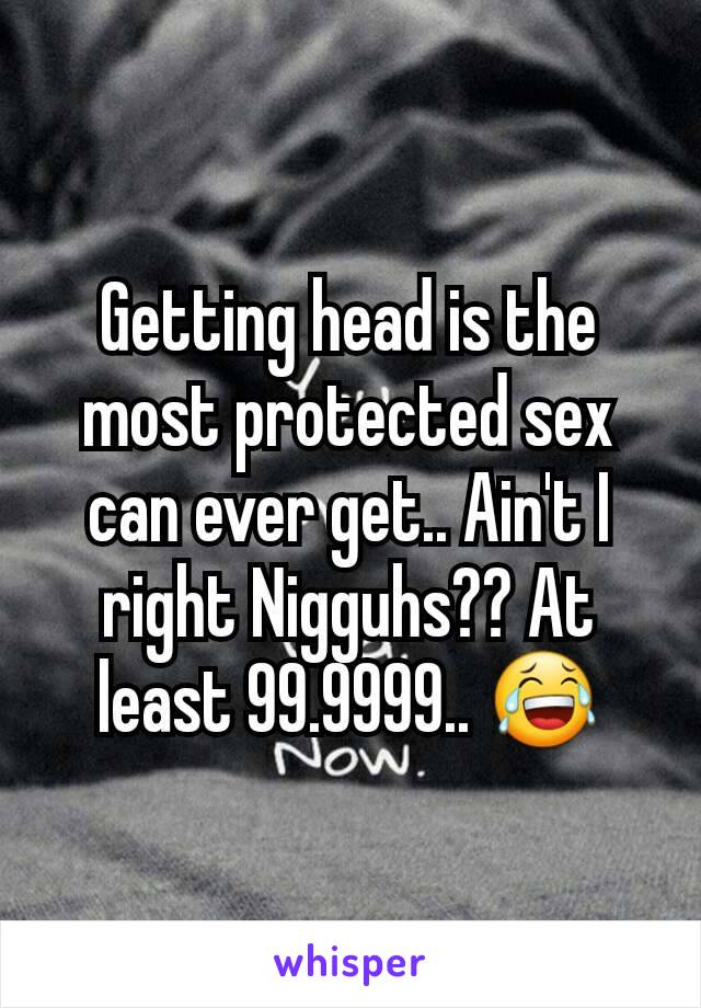 Getting head is the most protected sex can ever get.. Ain't I right Nigguhs?? At least 99.9999.. 😂