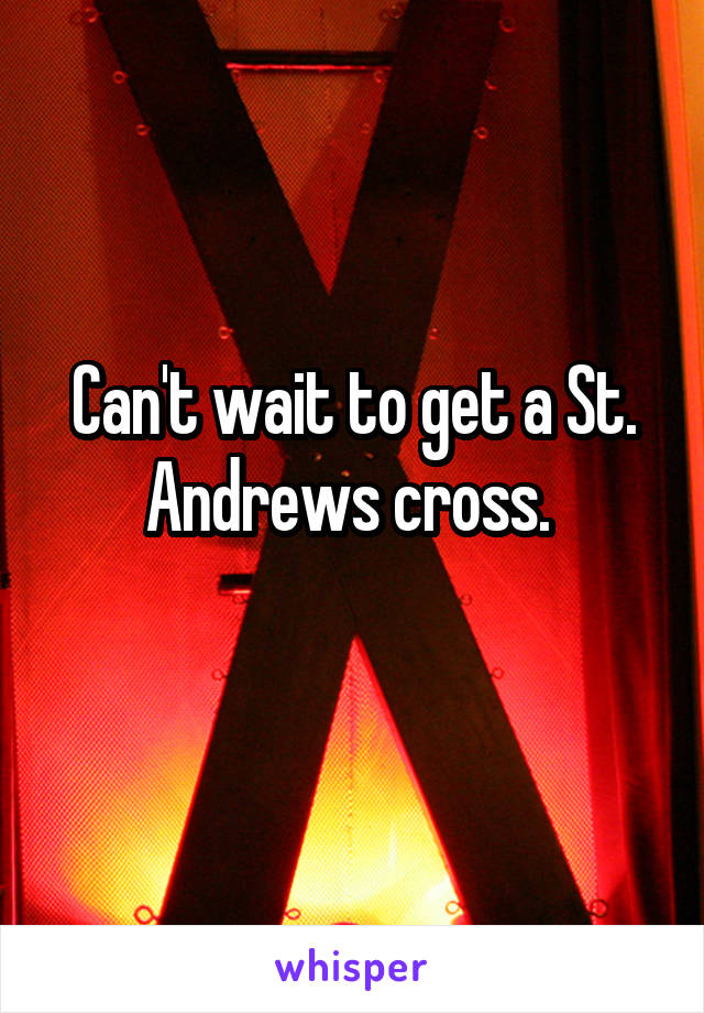 Can't wait to get a St. Andrews cross.