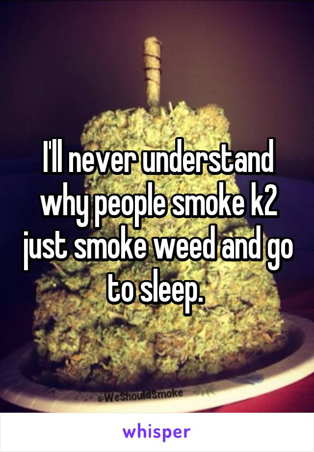 I'll never understand why people smoke k2 just smoke weed and go to sleep.