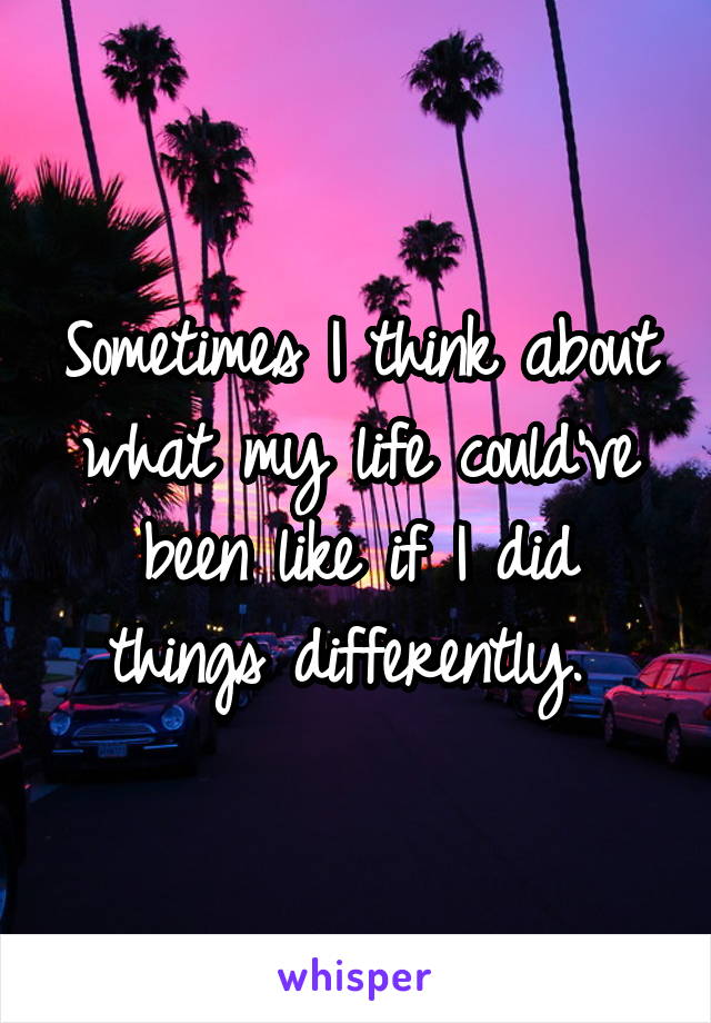 Sometimes I think about what my life could've been like if I did things differently.