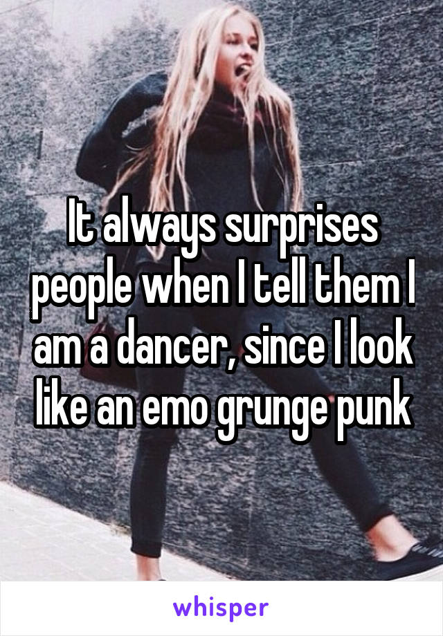 It always surprises people when I tell them I am a dancer, since I look like an emo grunge punk