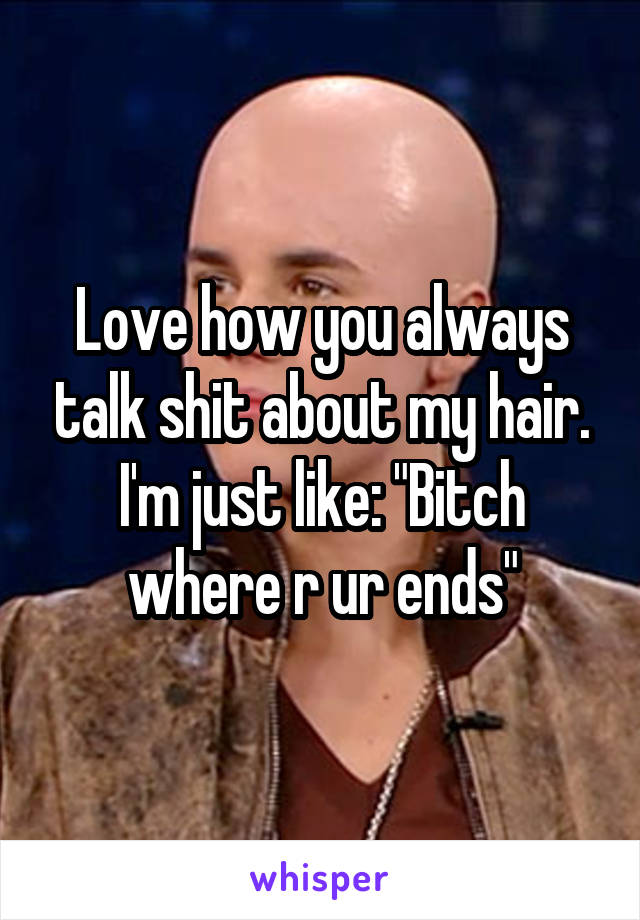 """Love how you always talk shit about my hair. I'm just like: """"Bitch where r ur ends"""""""