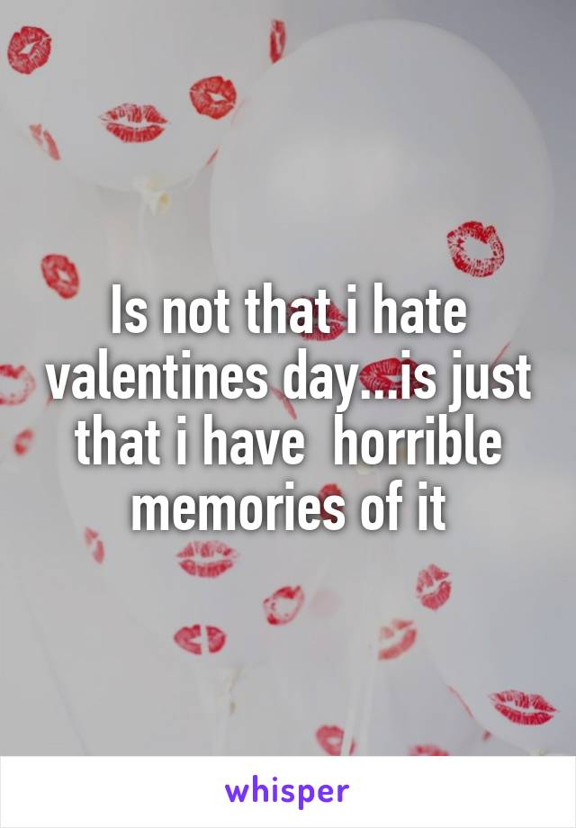 Is not that i hate valentines day...is just that i have  horrible memories of it