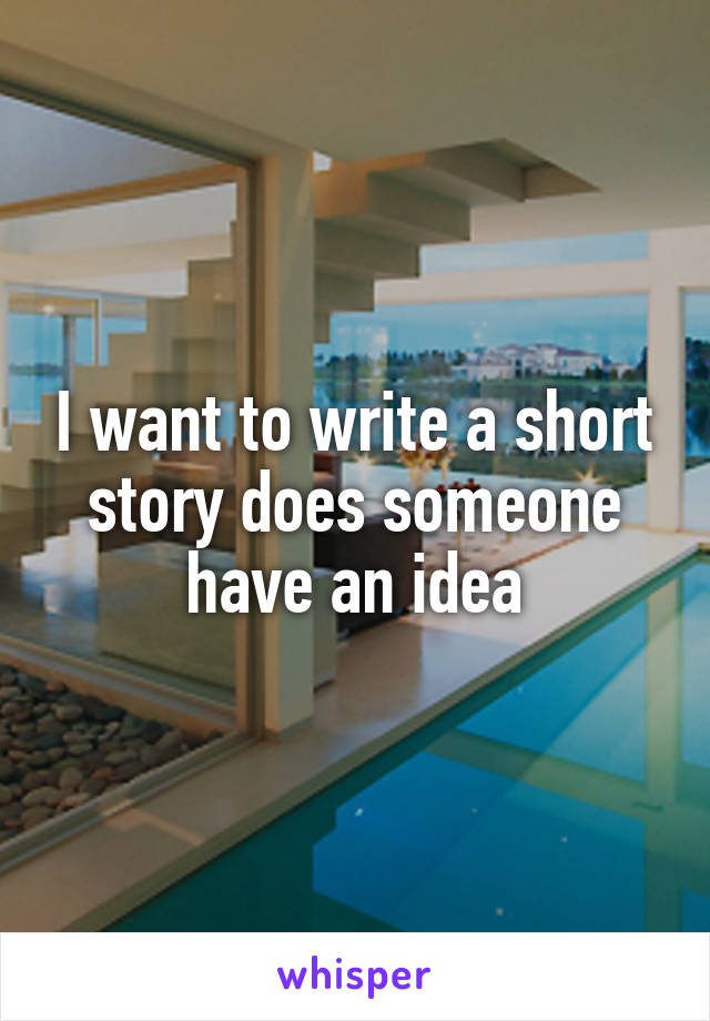 I want to write a short story does someone have an idea
