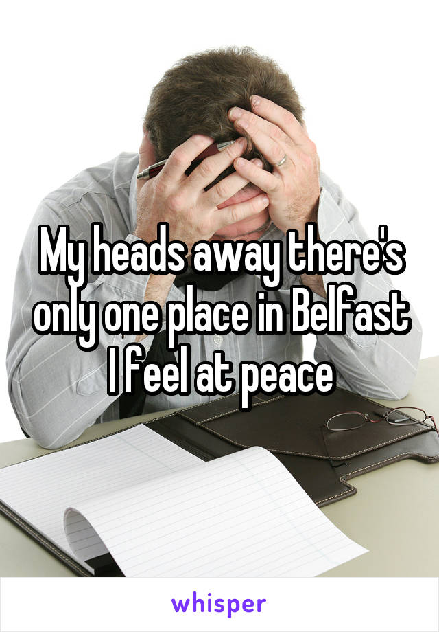 My heads away there's only one place in Belfast I feel at peace