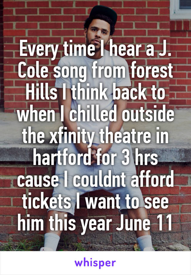 Every time I hear a J. Cole song from forest Hills I think back to when I chilled outside the xfinity theatre in hartford for 3 hrs cause I couldnt afford tickets I want to see him this year June 11