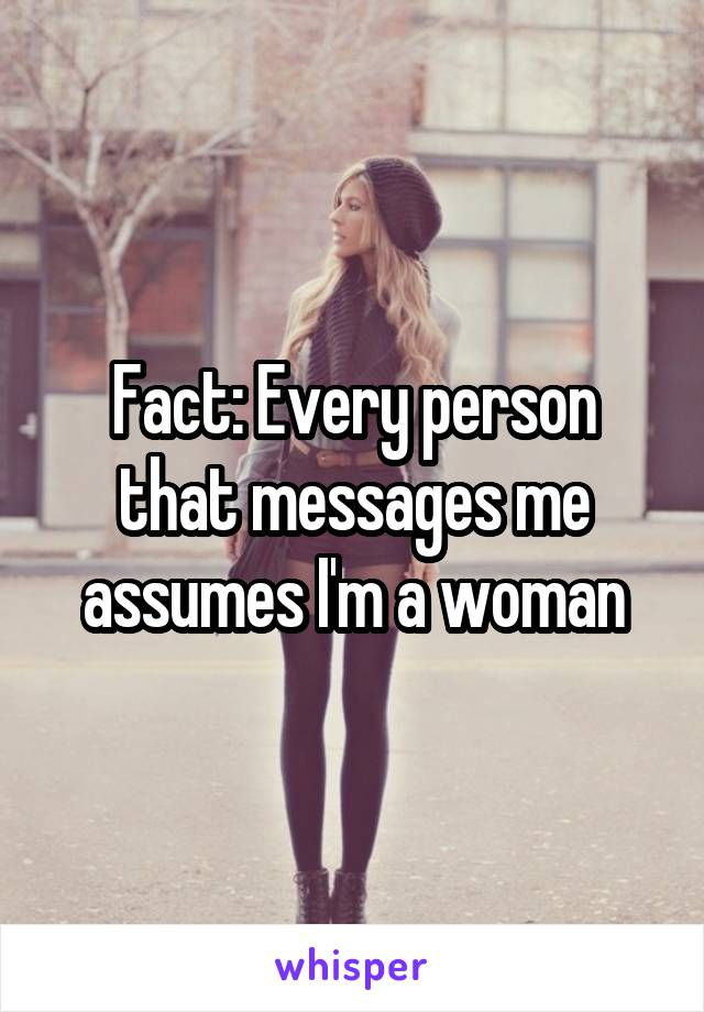 Fact: Every person that messages me assumes I'm a woman