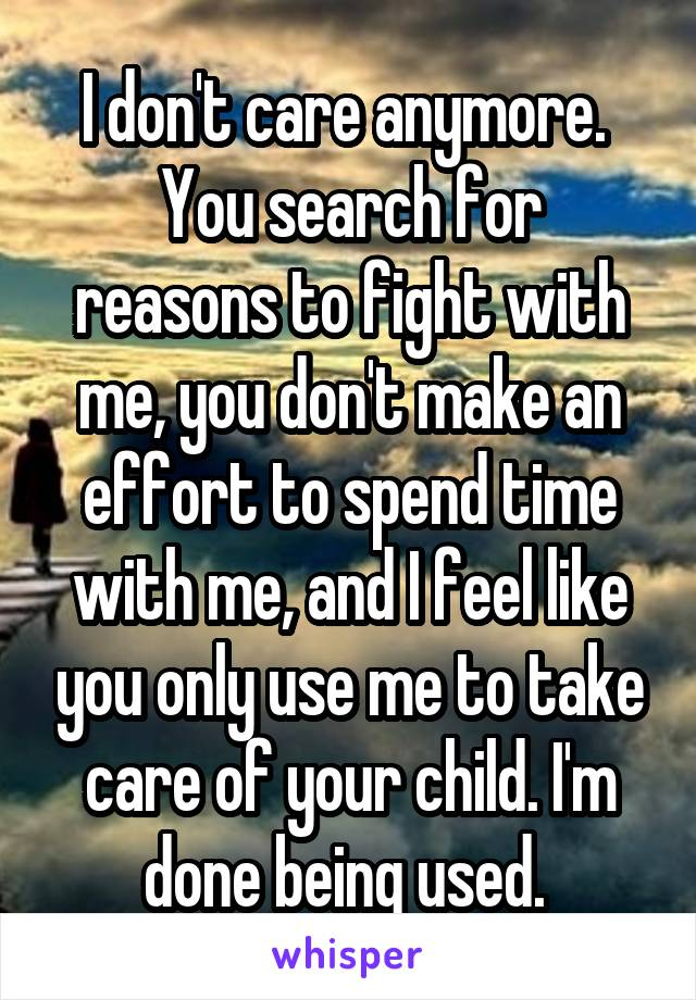 I don't care anymore.  You search for reasons to fight with me, you don't make an effort to spend time with me, and I feel like you only use me to take care of your child. I'm done being used.