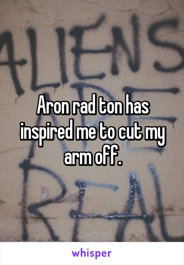Aron rad ton has inspired me to cut my arm off.