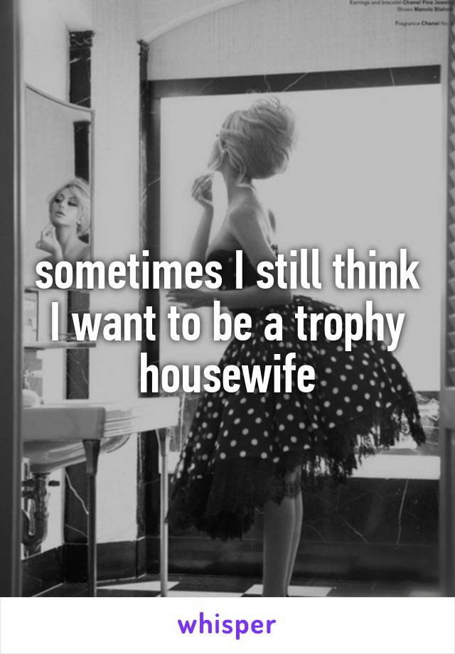 sometimes I still think I want to be a trophy housewife