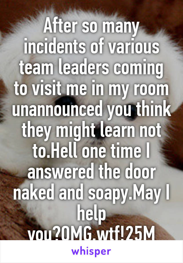 After so many incidents of various team leaders coming to visit me in my room unannounced you think they might learn not to.Hell one time I answered the door naked and soapy.May I help you?OMG,wtf!25M