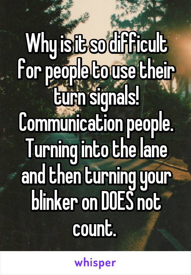 Why is it so difficult for people to use their turn signals! Communication people. Turning into the lane and then turning your blinker on DOES not count.