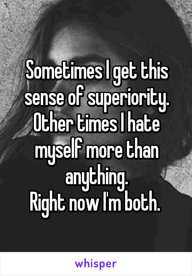 Sometimes I get this sense of superiority. Other times I hate myself more than anything. Right now I'm both.