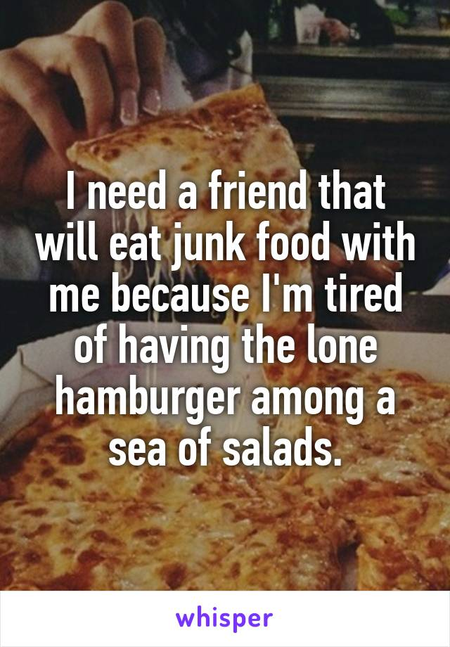I need a friend that will eat junk food with me because I'm tired of having the lone hamburger among a sea of salads.