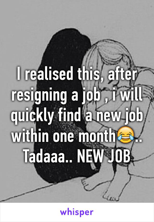 I realised this, after resigning a job , i will quickly find a new job within one month😂.. Tadaaa.. NEW JOB
