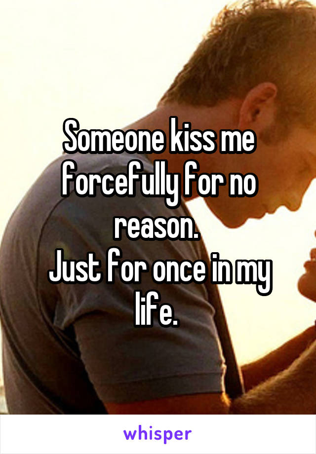 Someone kiss me forcefully for no reason.  Just for once in my life.
