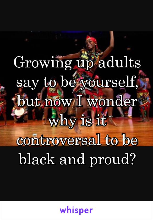Growing up adults say to be yourself, but now I wonder why is it controversal to be black and proud?