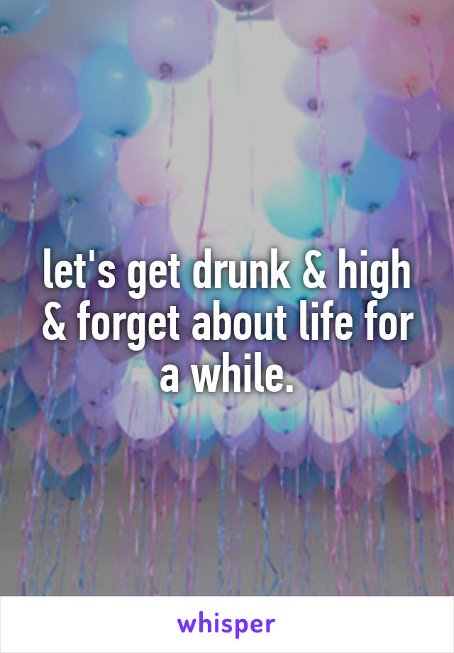 let's get drunk & high & forget about life for a while.