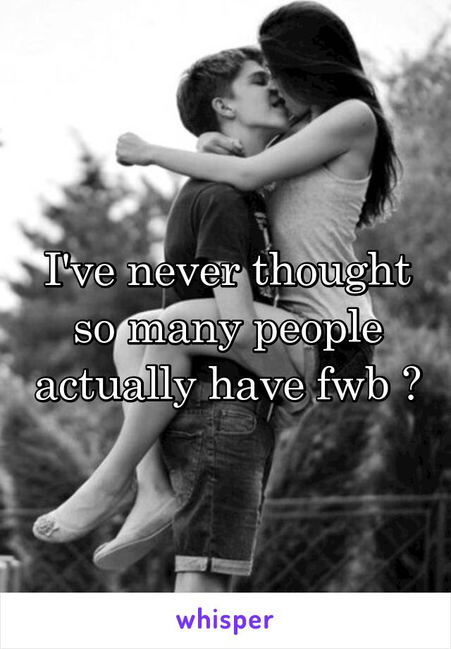 I've never thought so many people actually have fwb 🙊