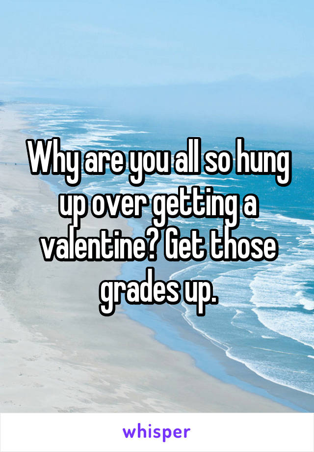 Why are you all so hung up over getting a valentine? Get those grades up.