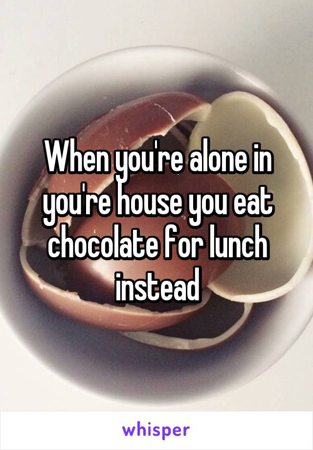 When you're alone in you're house you eat chocolate for lunch instead