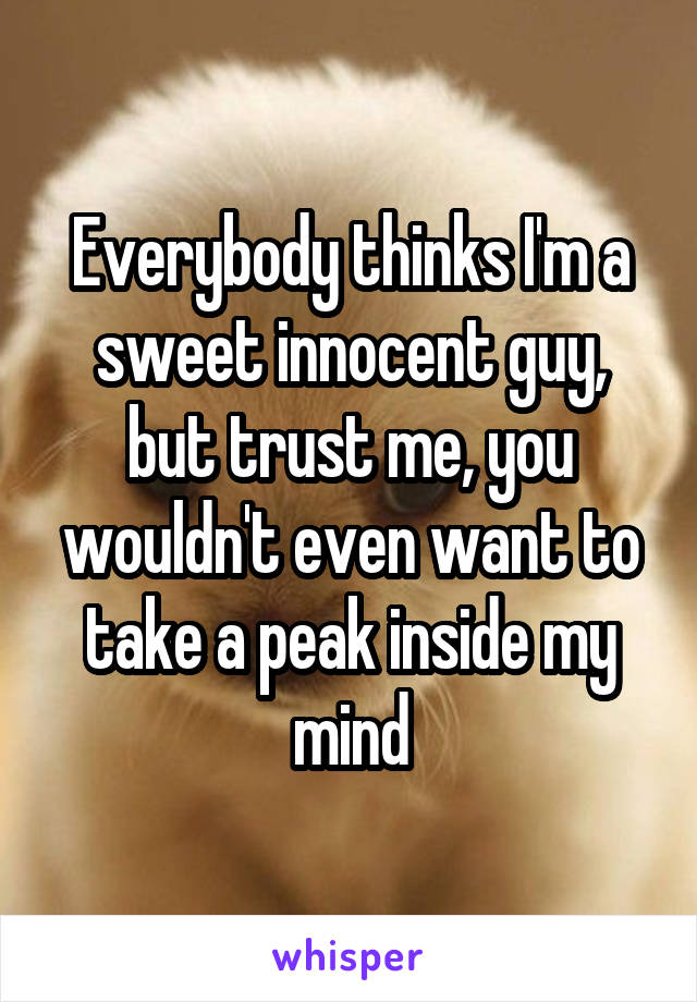 Everybody thinks I'm a sweet innocent guy, but trust me, you wouldn't even want to take a peak inside my mind