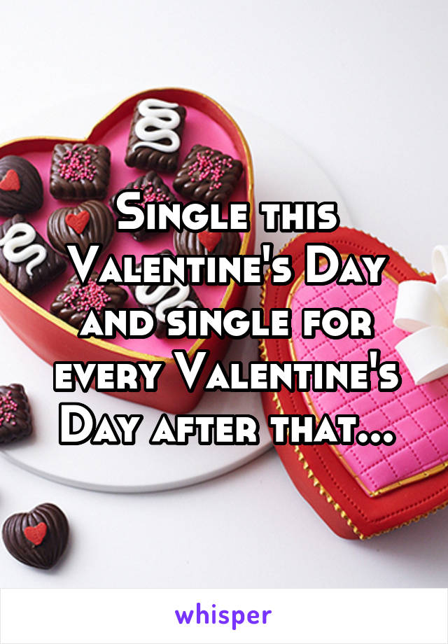 Single this Valentine's Day and single for every Valentine's Day after that...