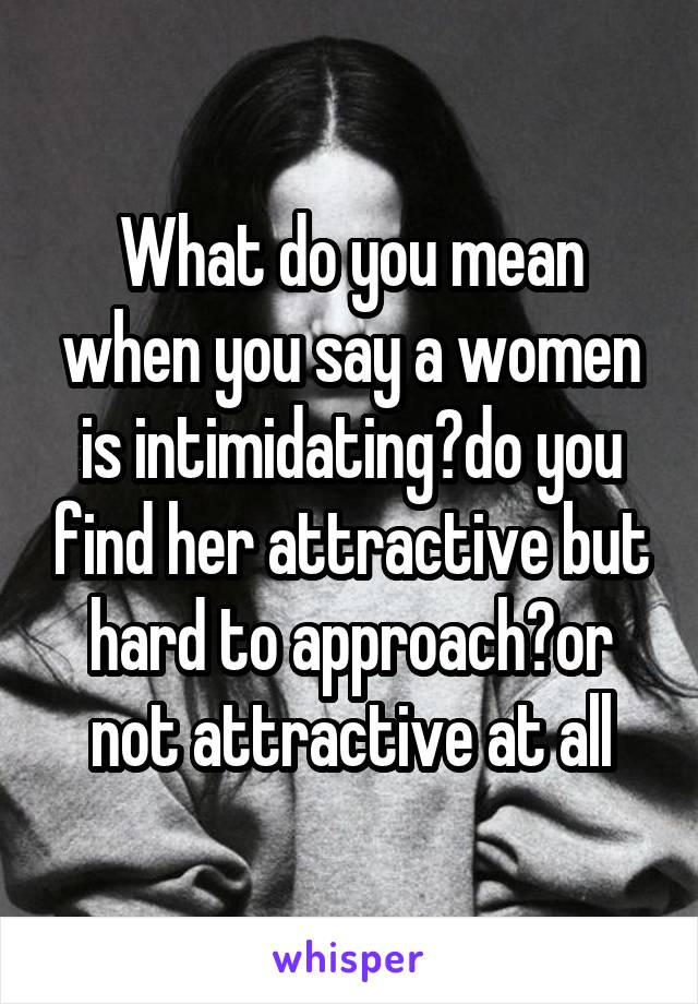 What do you mean when you say a women is intimidating?do you find her attractive but hard to approach?or not attractive at all