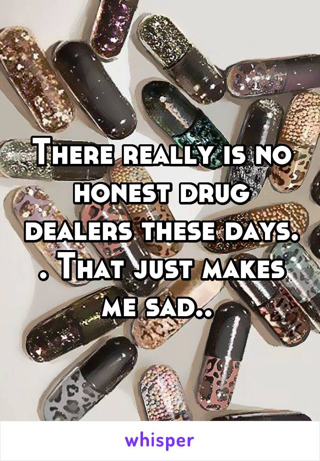 There really is no honest drug dealers these days. . That just makes me sad..