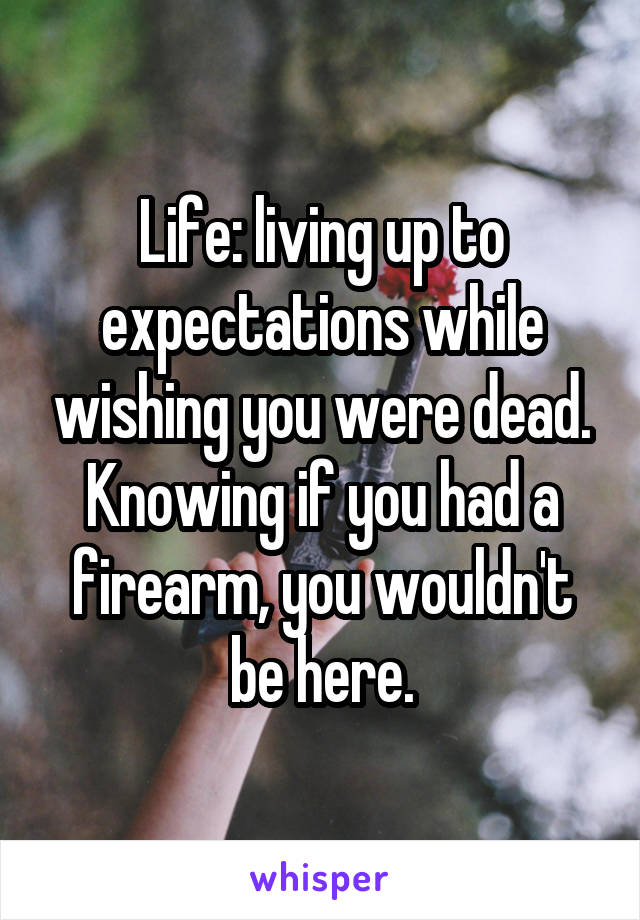 Life: living up to expectations while wishing you were dead. Knowing if you had a firearm, you wouldn't be here.