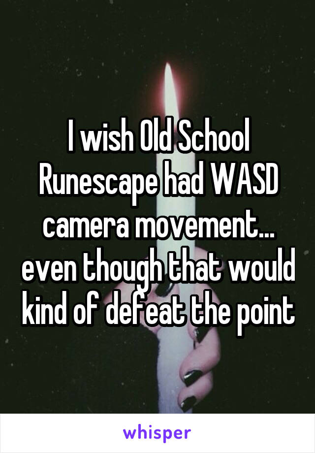 I wish Old School Runescape had WASD camera movement... even though that would kind of defeat the point