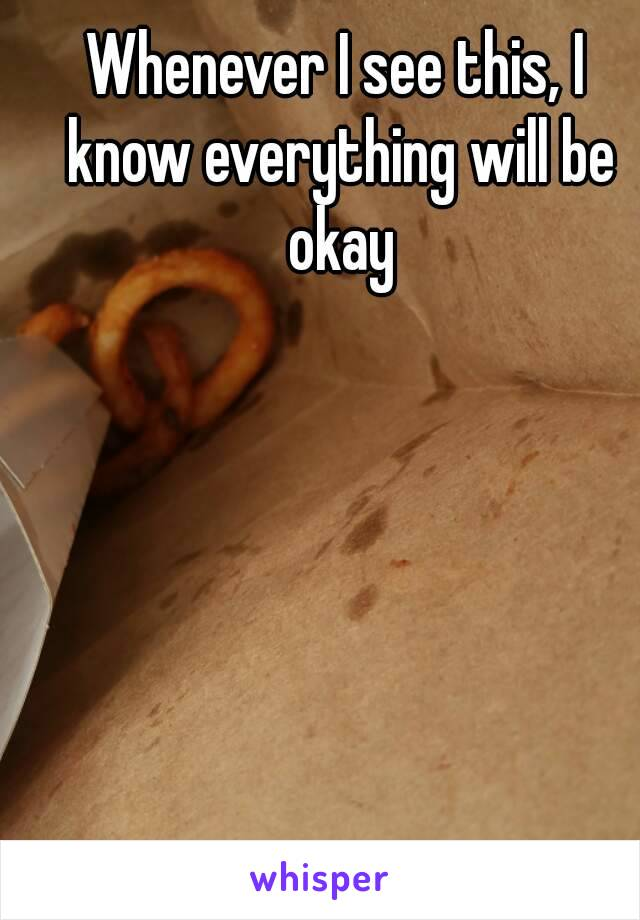 Whenever I see this, I know everything will be okay