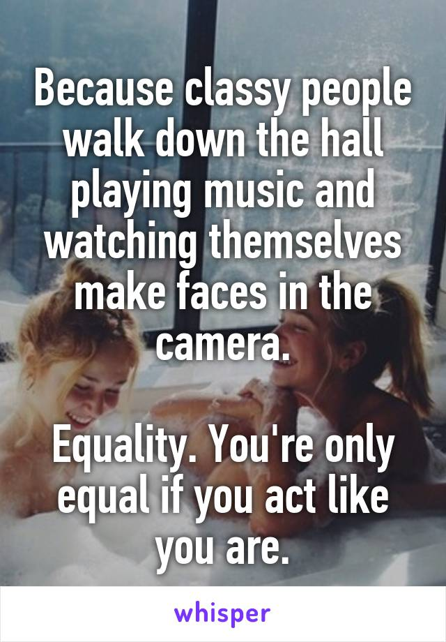 Because classy people walk down the hall playing music and watching themselves make faces in the camera.  Equality. You're only equal if you act like you are.
