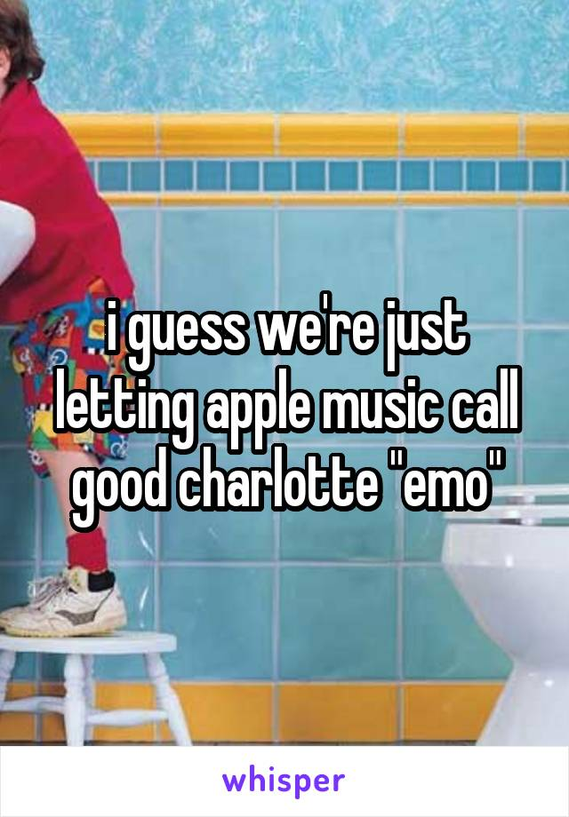 "i guess we're just letting apple music call good charlotte ""emo"""