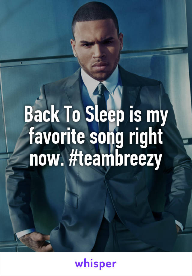 Back To Sleep is my favorite song right now. #teambreezy