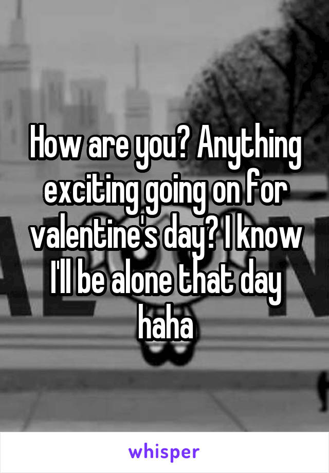 How are you? Anything exciting going on for valentine's day? I know I'll be alone that day haha